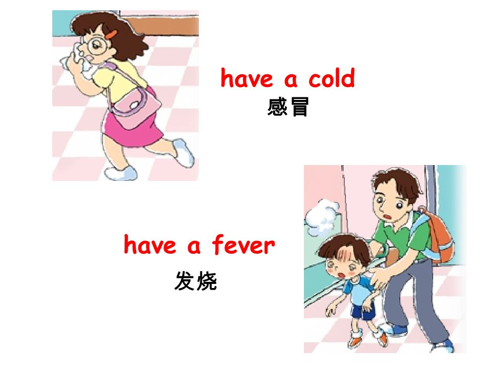 have a cold 感冒 have a fever 发烧