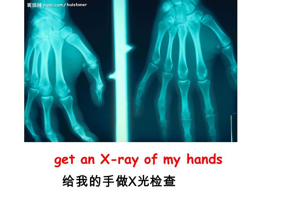 get an X-ray of my hands 给我的手做X光检查