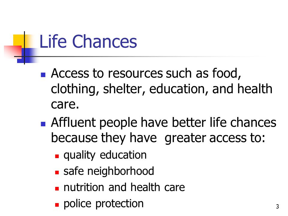 Life Chances Access to resources such as food, clothing, shelter, education, and health care.