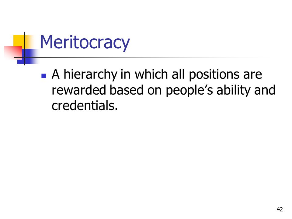 Meritocracy A hierarchy in which all positions are rewarded based on people's ability and credentials.