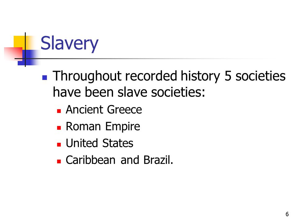 Slavery Throughout recorded history 5 societies have been slave societies: Ancient Greece. Roman Empire.
