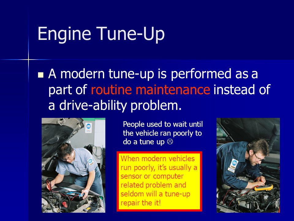 Engine Tune-Up A modern tune-up is performed as a part of routine maintenance instead of a drive-ability problem.
