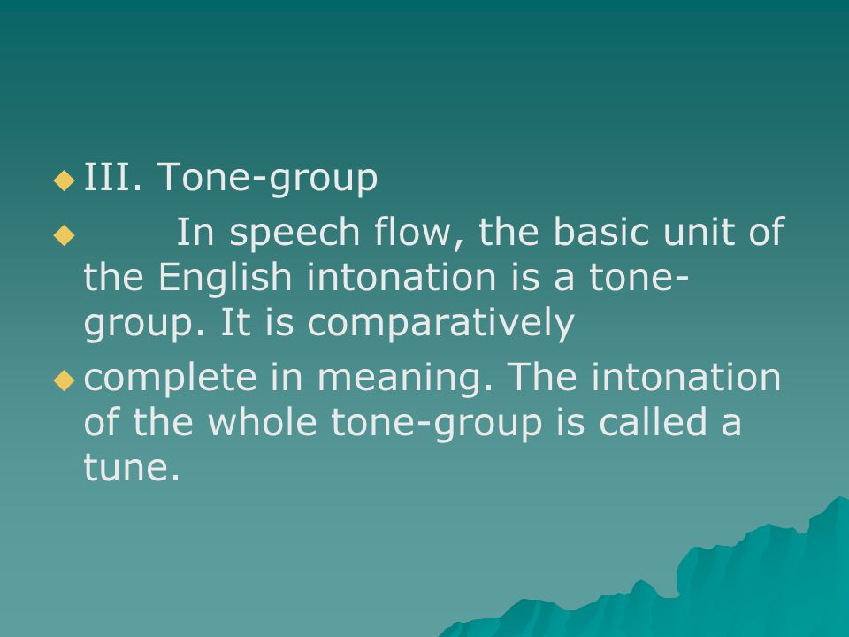 III. Tone-group In speech flow, the basic unit of the English intonation is a tone-group. It is comparatively.