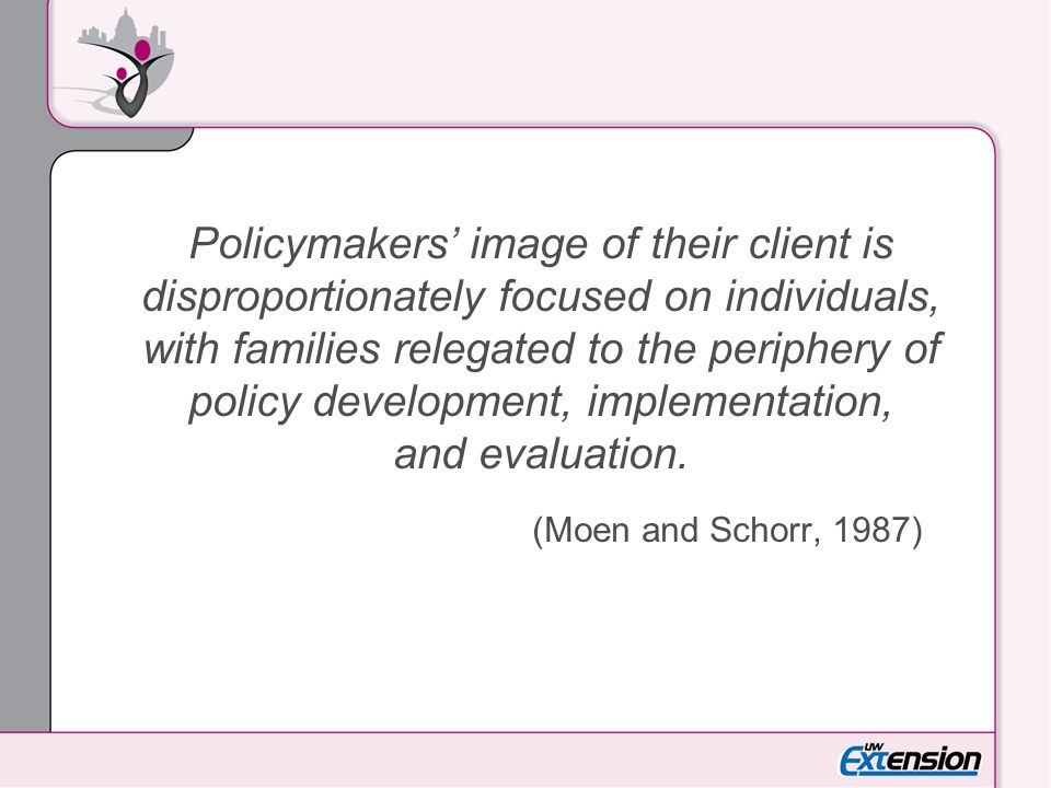 Policymakers' image of their client is disproportionately focused on individuals, with families relegated to the periphery of policy development, implementation, and evaluation.