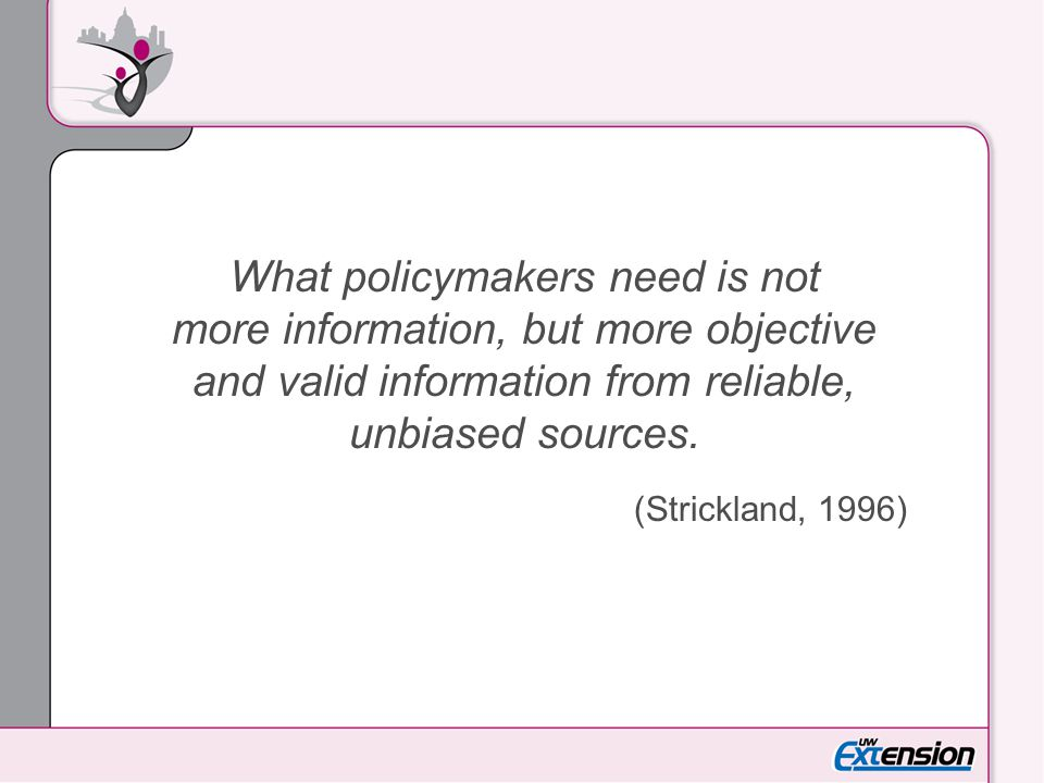 What policymakers need is not more information, but more objective and valid information from reliable, unbiased sources.