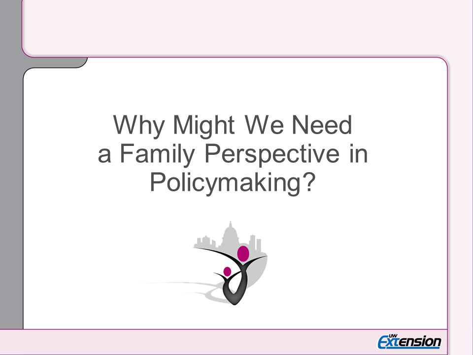 Why Might We Need a Family Perspective in Policymaking