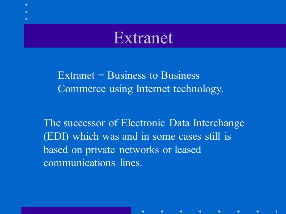 Extranet Extranet = Business to Business Commerce using Internet technology.