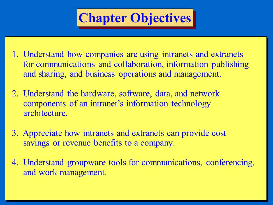 Chapter Objectives 1. Understand how companies are using intranets and extranets. for communications and collaboration, information publishing.