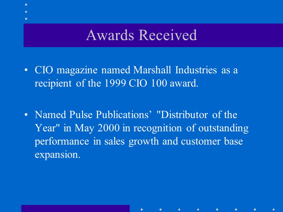 Awards Received CIO magazine named Marshall Industries as a recipient of the 1999 CIO 100 award.
