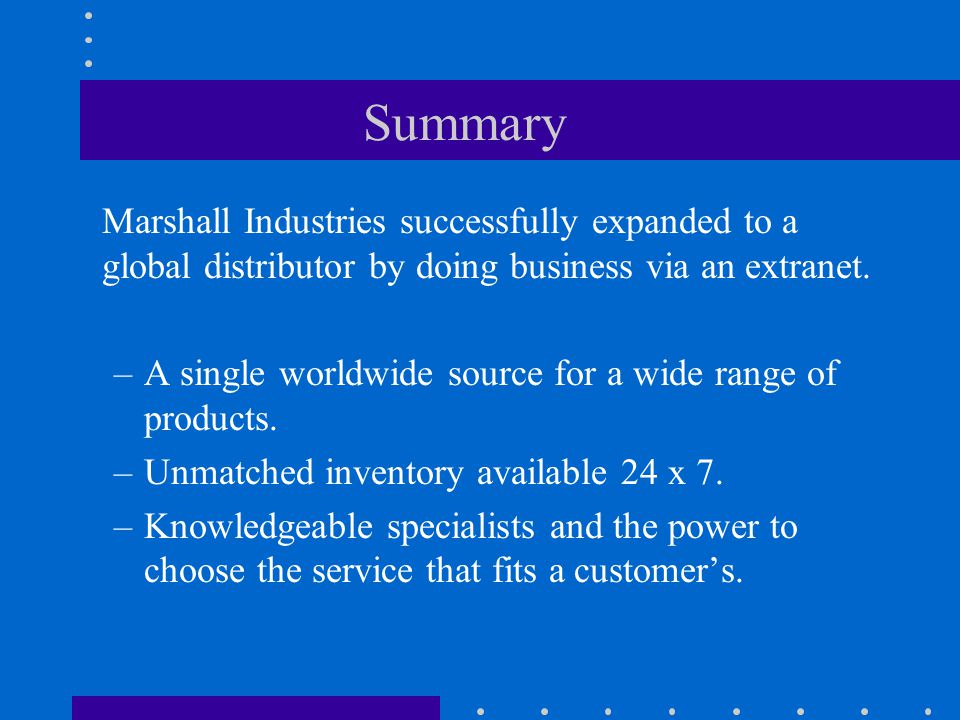 Summary Marshall Industries successfully expanded to a global distributor by doing business via an extranet.