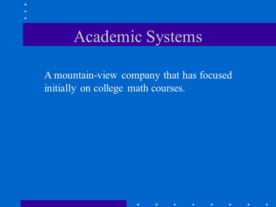 Academic Systems A mountain-view company that has focused initially on college math courses.