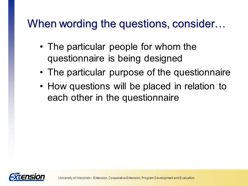When wording the questions, consider…