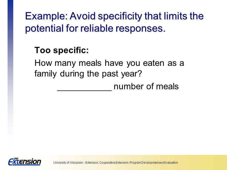 Unit 5: Collecting data Example: Avoid specificity that limits the potential for reliable responses.