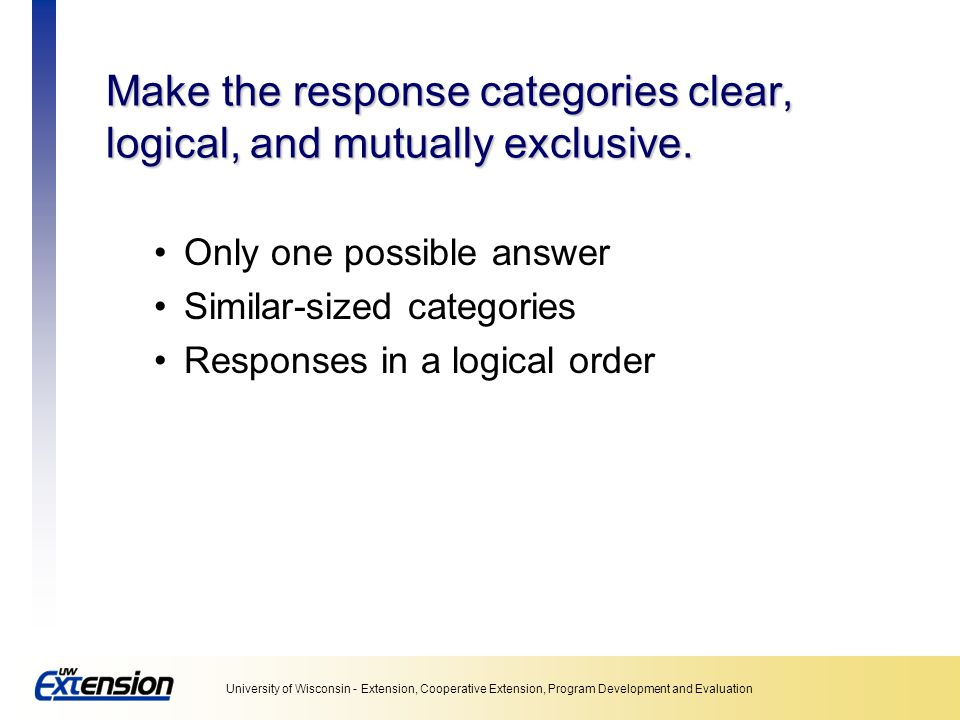 Make the response categories clear, logical, and mutually exclusive.