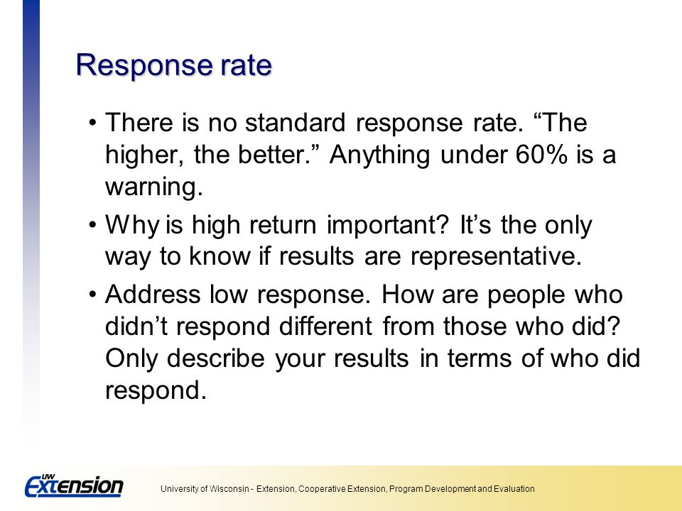 Unit 5: Collecting data Response rate. There is no standard response rate. The higher, the better. Anything under 60% is a warning.