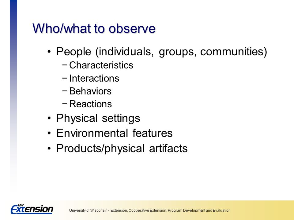 Who/what to observe People (individuals, groups, communities)