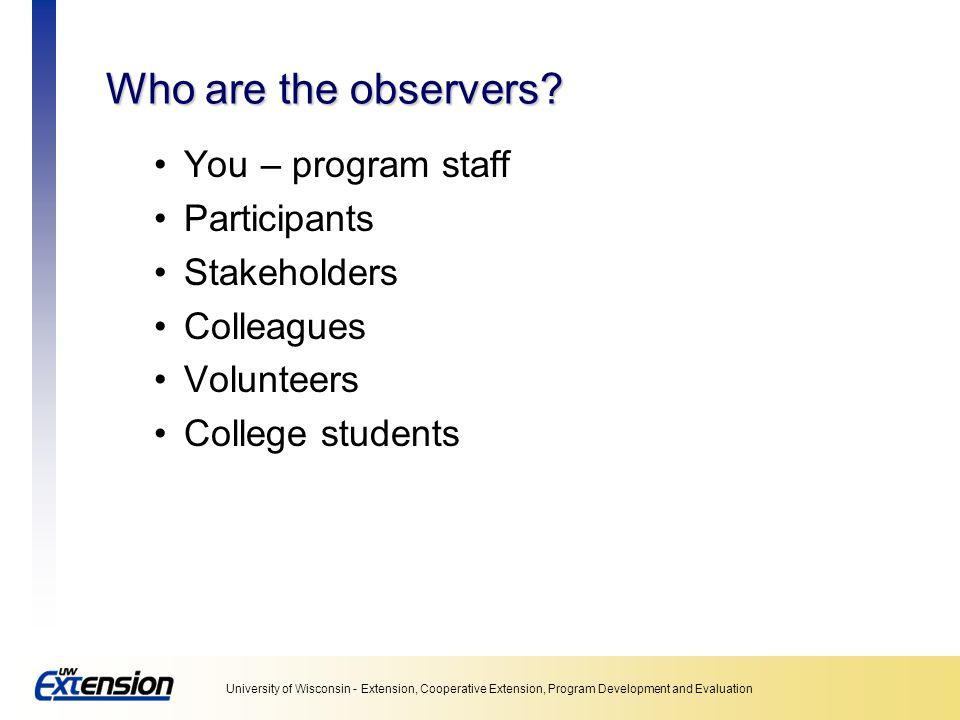 Who are the observers You – program staff Participants Stakeholders