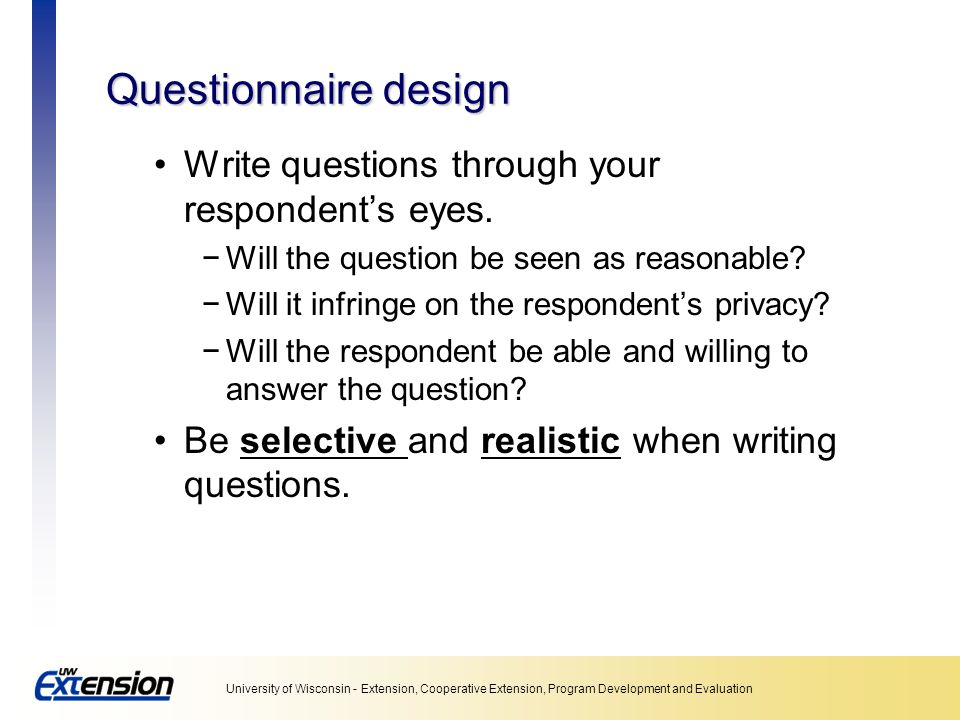 Questionnaire design Write questions through your respondent's eyes.