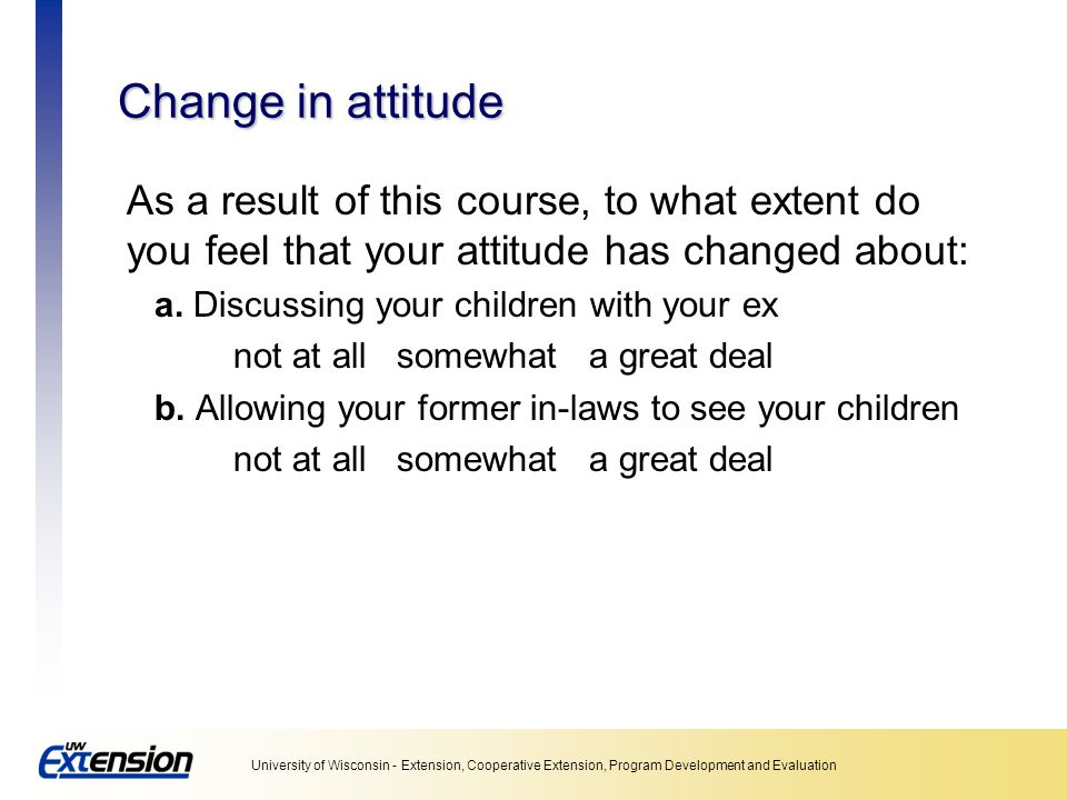 Unit 5: Collecting data Change in attitude. As a result of this course, to what extent do you feel that your attitude has changed about: