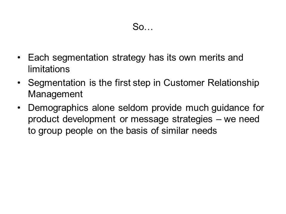So… Each segmentation strategy has its own merits and limitations. Segmentation is the first step in Customer Relationship Management.