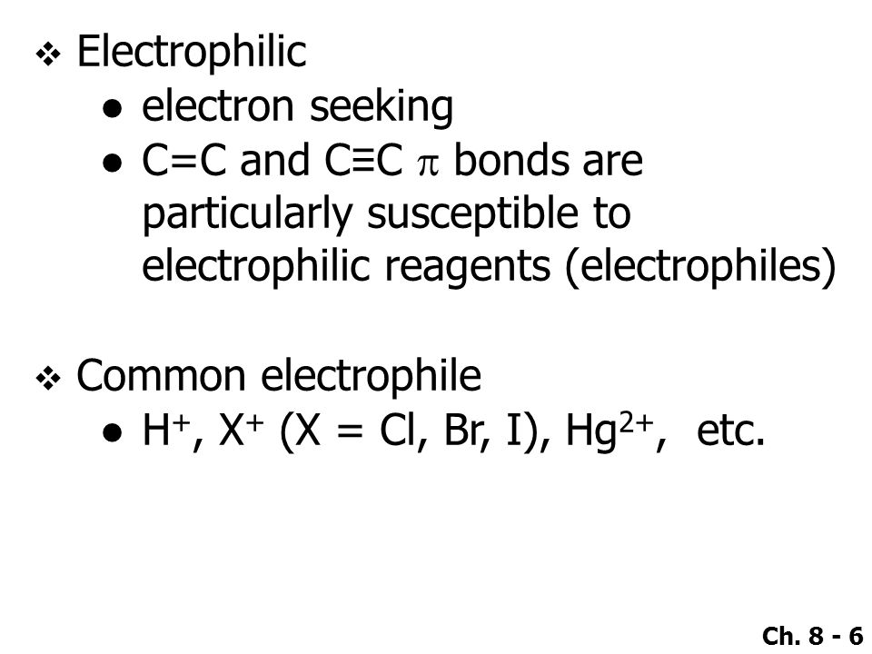 Electrophilic electron seeking. C=C and C≡C p bonds are particularly susceptible to electrophilic reagents (electrophiles)