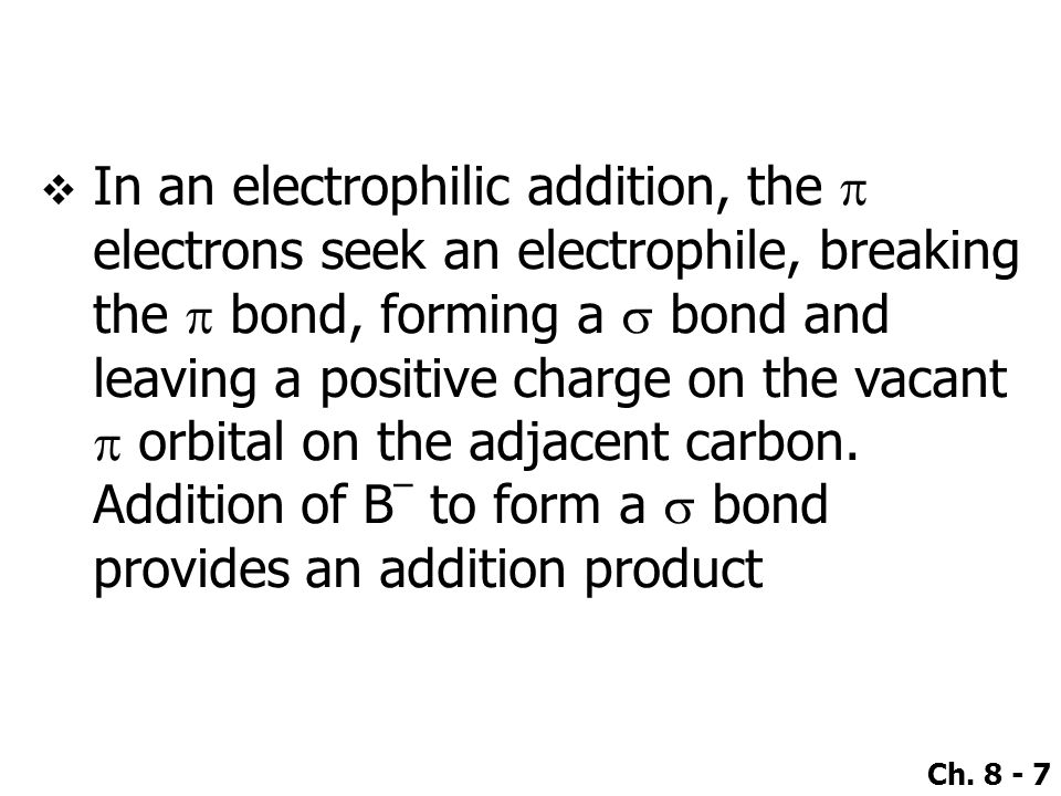 In an electrophilic addition, the p electrons seek an electrophile, breaking the p bond, forming a s bond and leaving a positive charge on the vacant p orbital on the adjacent carbon.