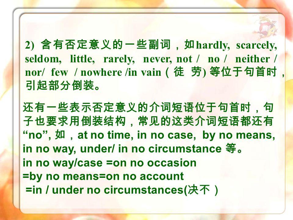 2) 含有否定意义的一些副词,如hardly, scarcely, seldom, little, rarely, never, not / no / neither / nor/ few / nowhere /in vain(徒 劳) 等位于句首时,引起部分倒装。