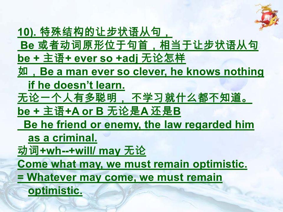 10). 特殊结构的让步状语从句, Be 或者动词原形位于句首,相当于让步状语从句. be + 主语+ ever so +adj 无论怎样. 如,Be a man ever so clever, he knows nothing if he doesn't learn.