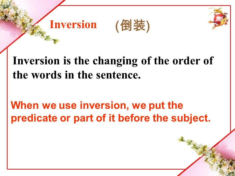 Inversion is the changing of the order of the words in the sentence.