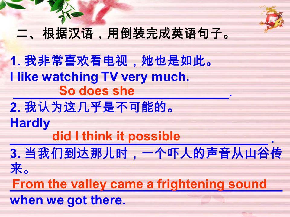 二、根据汉语,用倒装完成英语句子。 1. 我非常喜欢看电视,她也是如此。 I like watching TV very much. ______________________________.