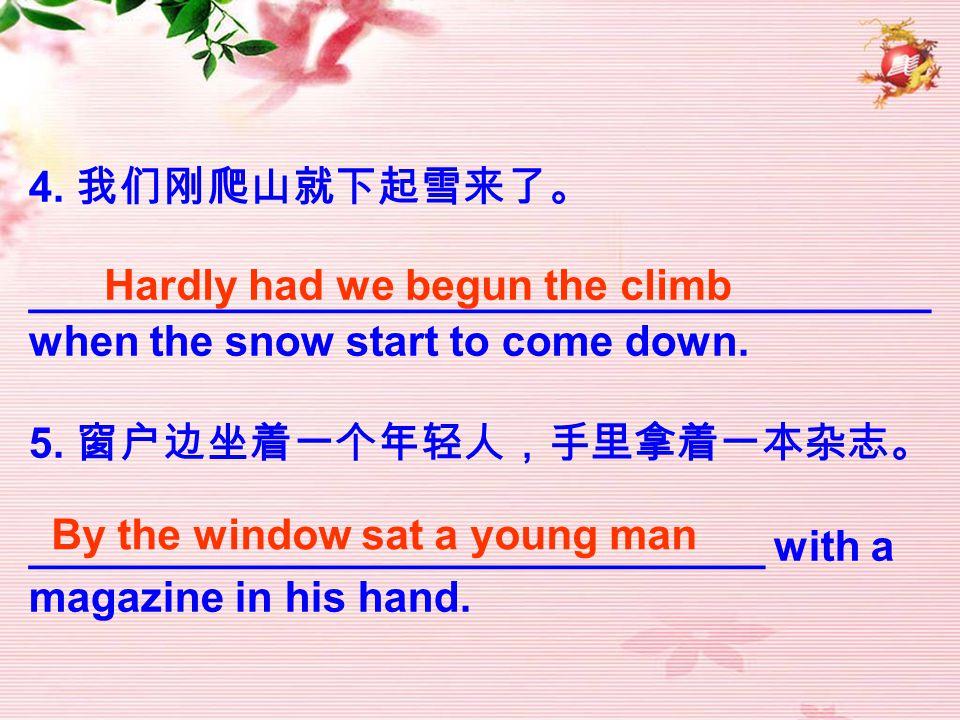 4. 我们刚爬山就下起雪来了。 ______________________________________ when the snow start to come down. 5. 窗户边坐着一个年轻人,手里拿着一本杂志。
