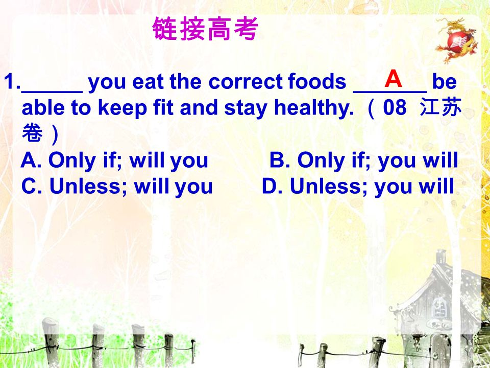 链接高考 A. 1._____ you eat the correct foods ______ be able to keep fit and stay healthy. (08 江苏卷) A. Only if; will you B. Only if; you will.