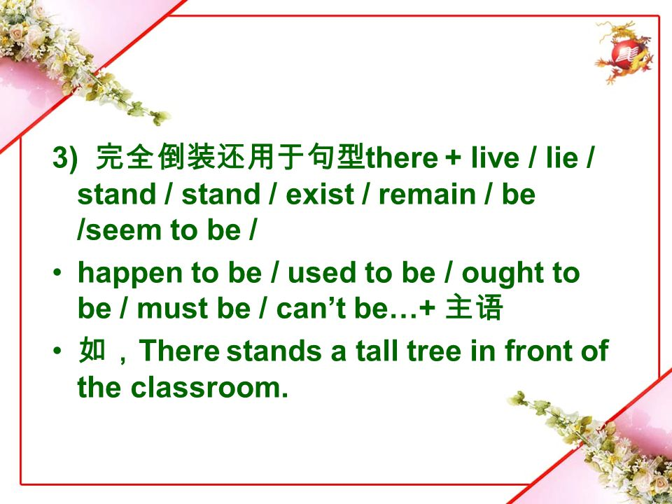 3) 完全倒装还用于句型there + live / lie / stand / stand / exist / remain / be /seem to be /