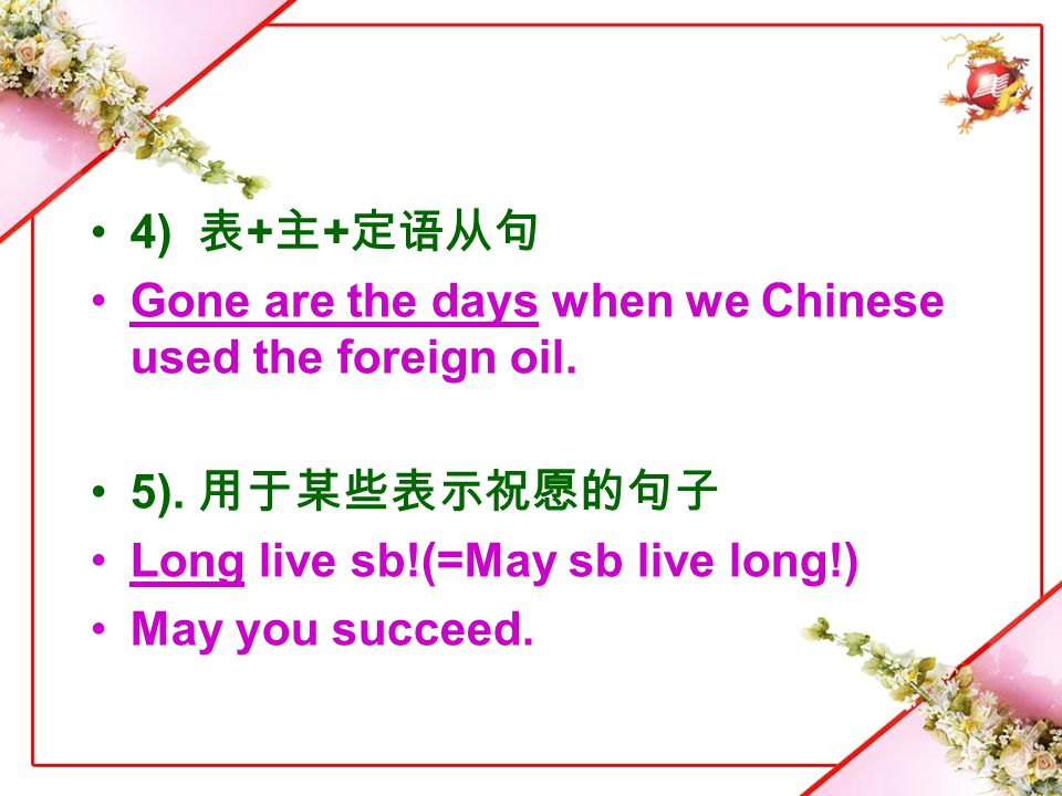 4) 表+主+定语从句 Gone are the days when we Chinese used the foreign oil. 5). 用于某些表示祝愿的句子. Long live sb!(=May sb live long!)