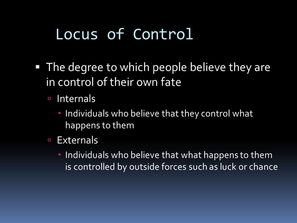 Locus of Control The degree to which people believe they are in control of their own fate. Internals.