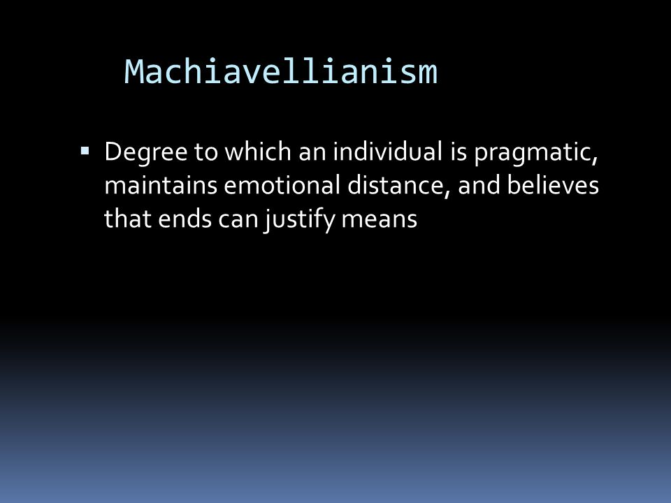 Machiavellianism Degree to which an individual is pragmatic, maintains emotional distance, and believes that ends can justify means.