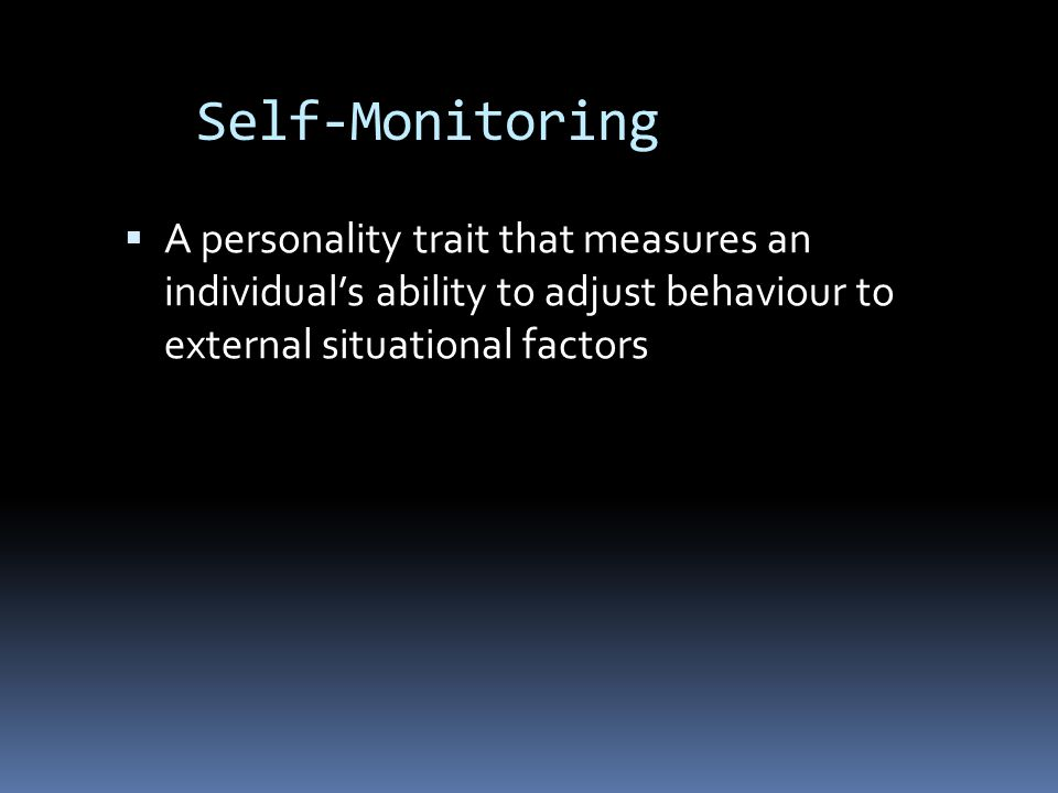 Self-Monitoring A personality trait that measures an individual's ability to adjust behaviour to external situational factors.