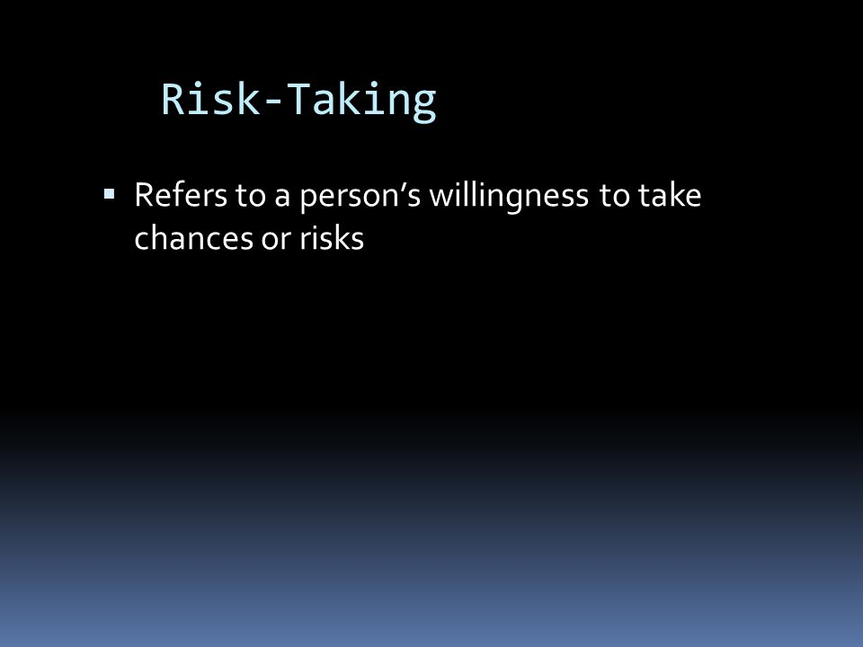 Risk-Taking Refers to a person's willingness to take chances or risks