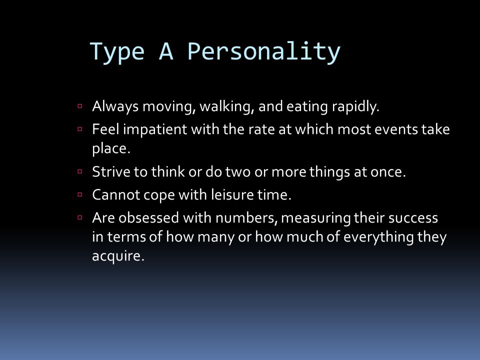 Type A Personality Always moving, walking, and eating rapidly.