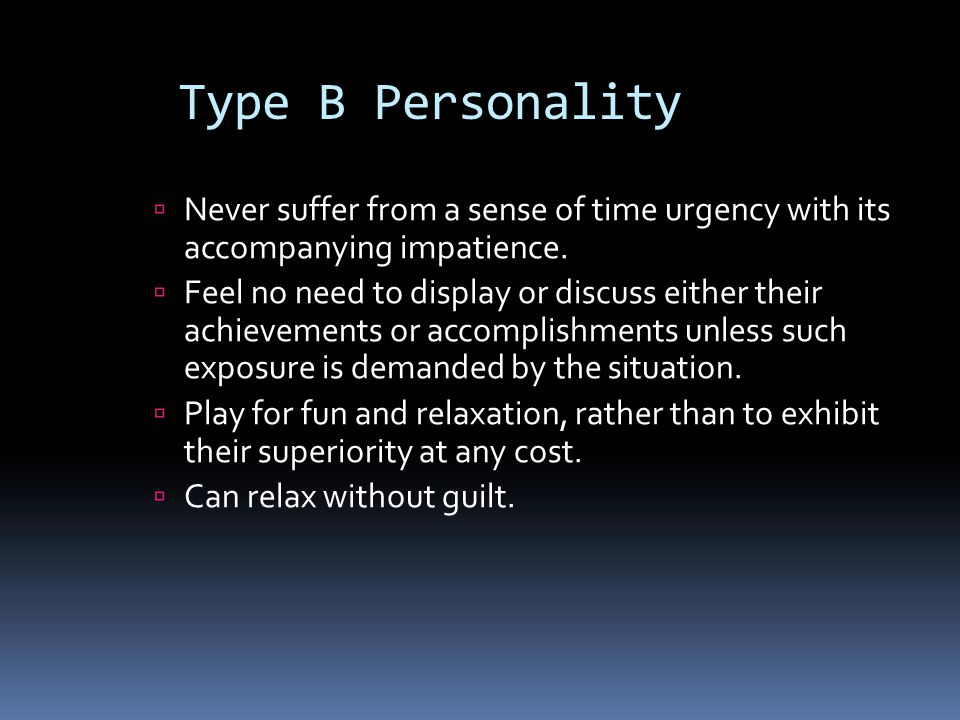 Type B Personality Never suffer from a sense of time urgency with its accompanying impatience.