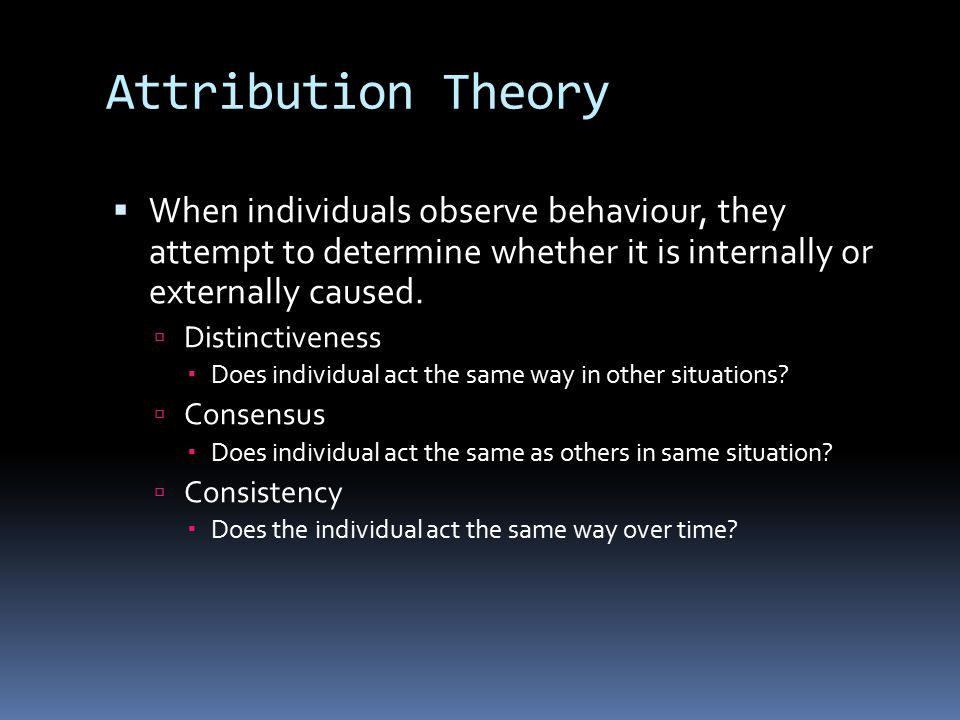 Attribution Theory When individuals observe behaviour, they attempt to determine whether it is internally or externally caused.