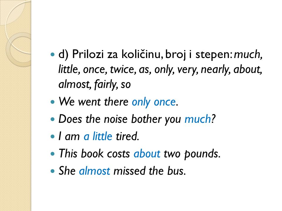 d) Prilozi za količinu, broj i stepen: much, little, once, twice, as, only, very, nearly, about, almost, fairly, so