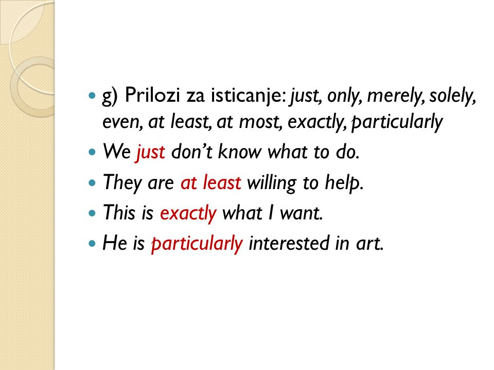 g) Prilozi za isticanje: just, only, merely, solely, even, at least, at most, exactly, particularly