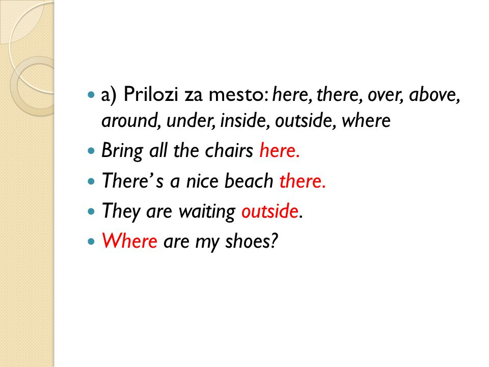 a) Prilozi za mesto: here, there, over, above, around, under, inside, outside, where