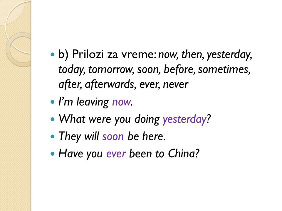 b) Prilozi za vreme: now, then, yesterday, today, tomorrow, soon, before, sometimes, after, afterwards, ever, never