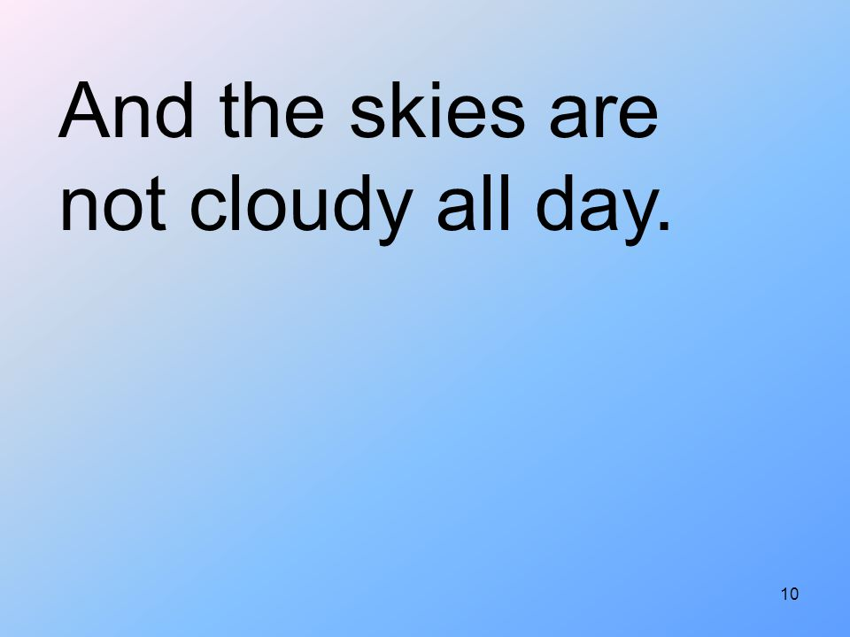 And the skies are not cloudy all day.