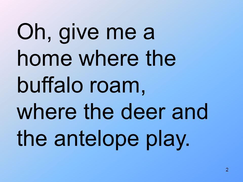 Oh, give me a home where the buffalo roam,