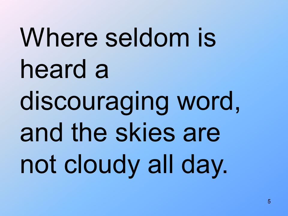 Where seldom is heard a discouraging word, and the skies are not cloudy all day.