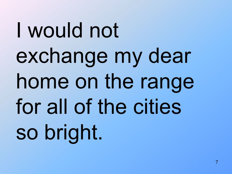 I would not exchange my dear home on the range for all of the cities so bright.