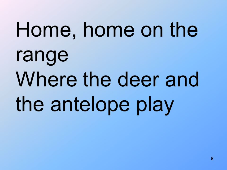 Home, home on the range Where the deer and the antelope play